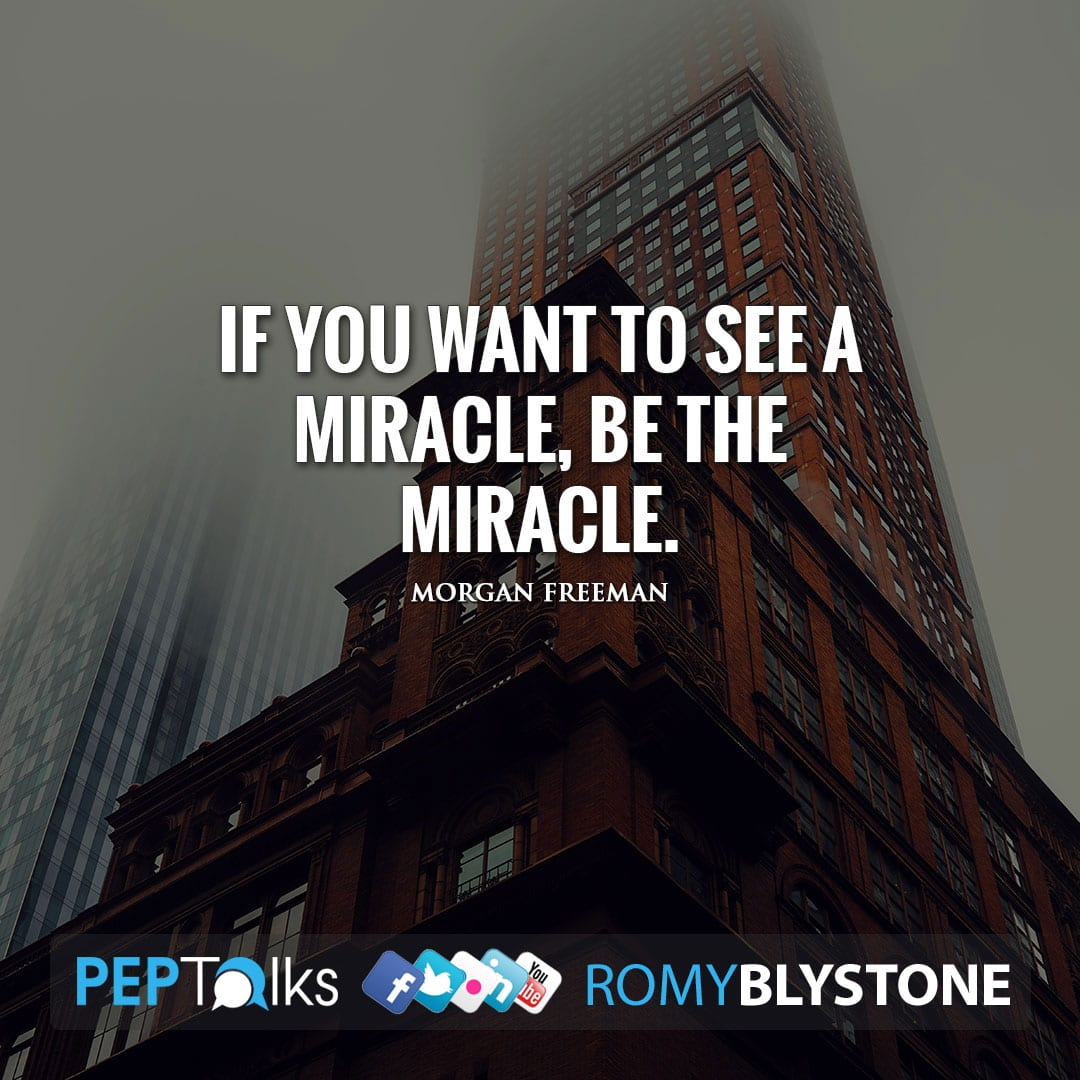 If you want to see a miracle, be the miracle. by Morgan Freeman
