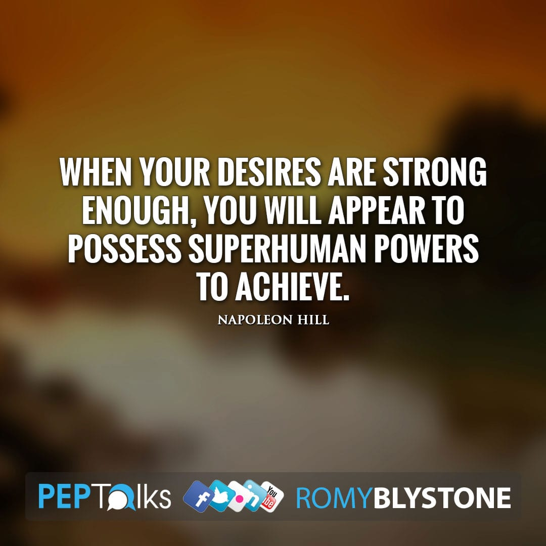 When your desires are strong enough, you will appear to possess superhuman powers to achieve. by Napoleon Hill