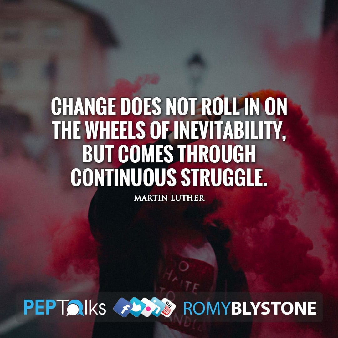 Change does not roll in on the wheels of inevitability, but comes through continuous struggle. by Martin Luther