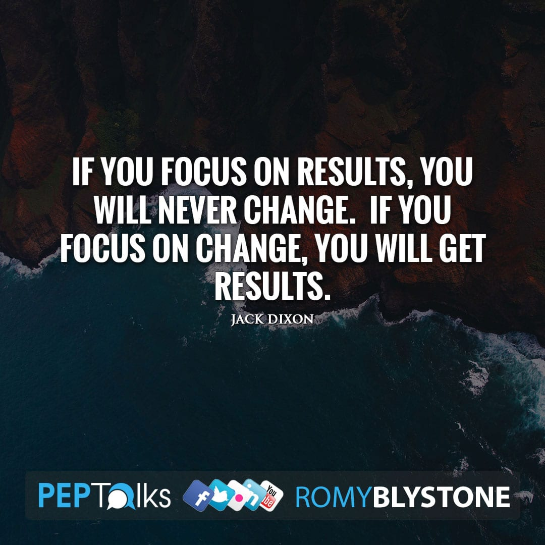 If you focus on results, you will never change. If you focus on change, you will get results. by Jack Dixon