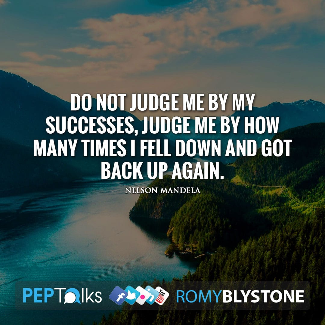 Do not judge me by my successes, judge me by how many times I fell down and got back up again. by Nelson Mandela