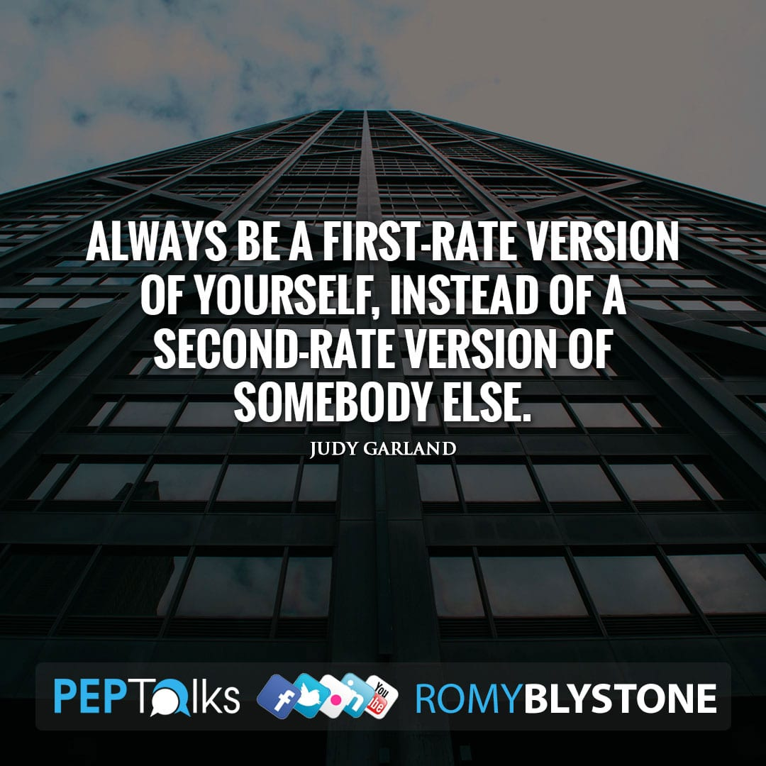 Always be a first-rate version of yourself, instead of a second-rate version of somebody else. by Judy Garland