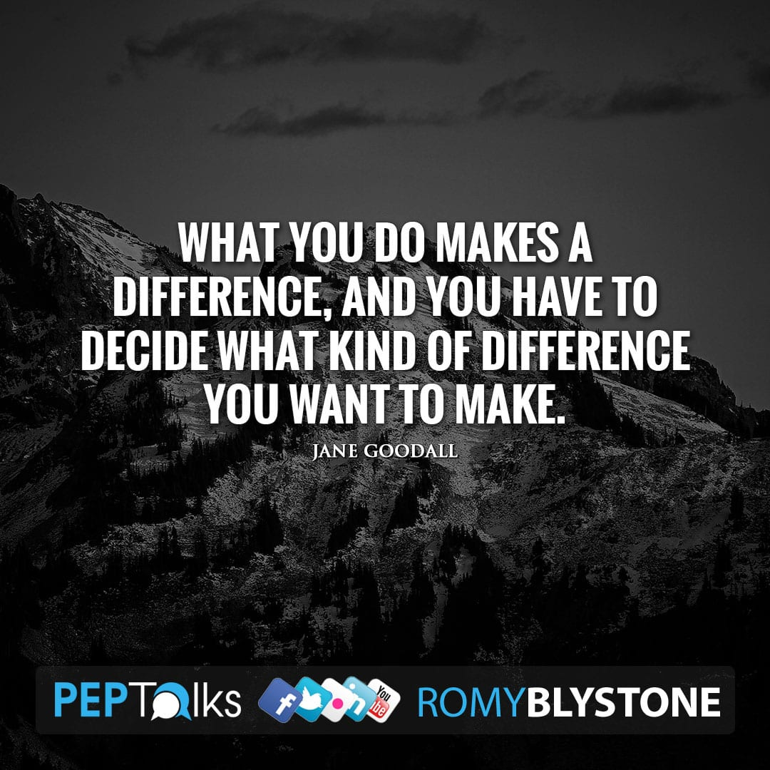 What you do makes a difference, and you have to decide what kind of difference you want to make. by Jane Goodall