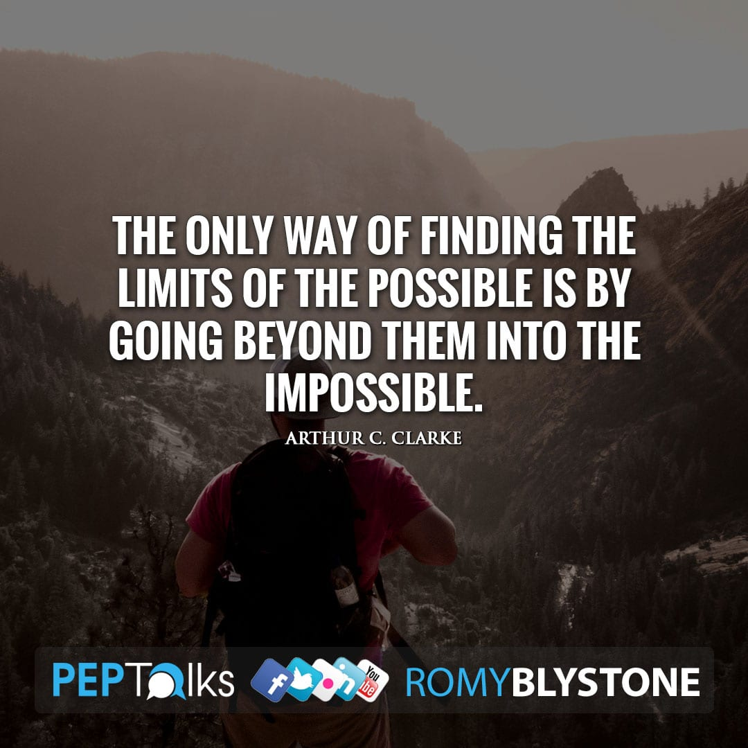 The only way of finding the limits of the possible is by going beyond them into the impossible. by Arthur C. Clarke