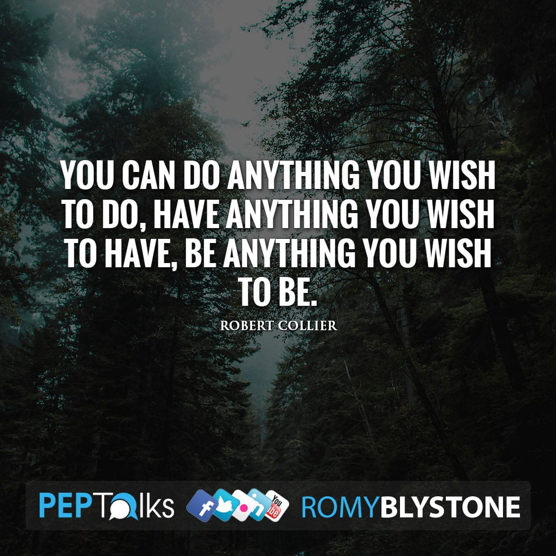 You can do anything you wish to do, have anything you wish to have, be anything you wish to be. by Robert Collier