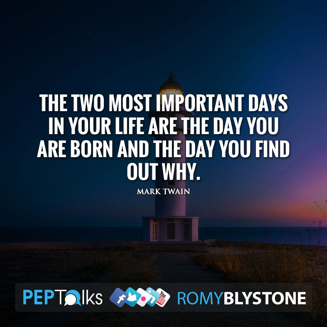 The two most important days in your life are the day you are born and the day you find out why. by Mark Twain
