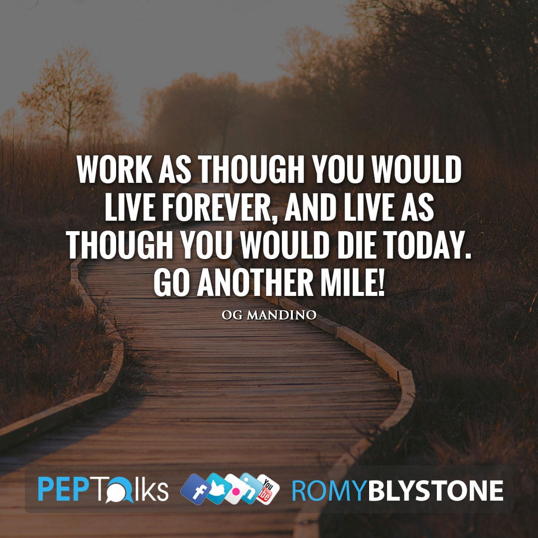 Work as though you would live forever, and live as though you would die today. Go another mile! by Og Mandino