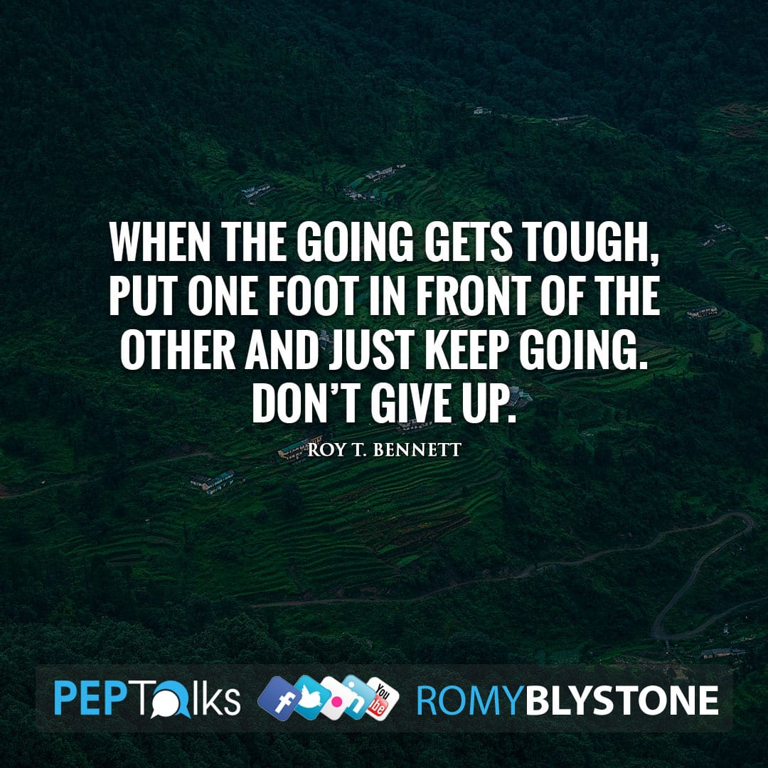 When the going gets tough, put one foot in front of the other and just keep going. Don't give up. by Roy T. Bennett