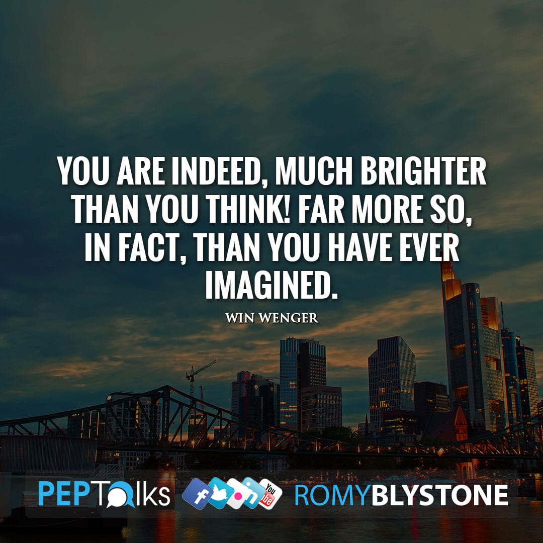 You are indeed, much brighter than you think! Far more so, in fact, than you have ever imagined. by Win Wenger
