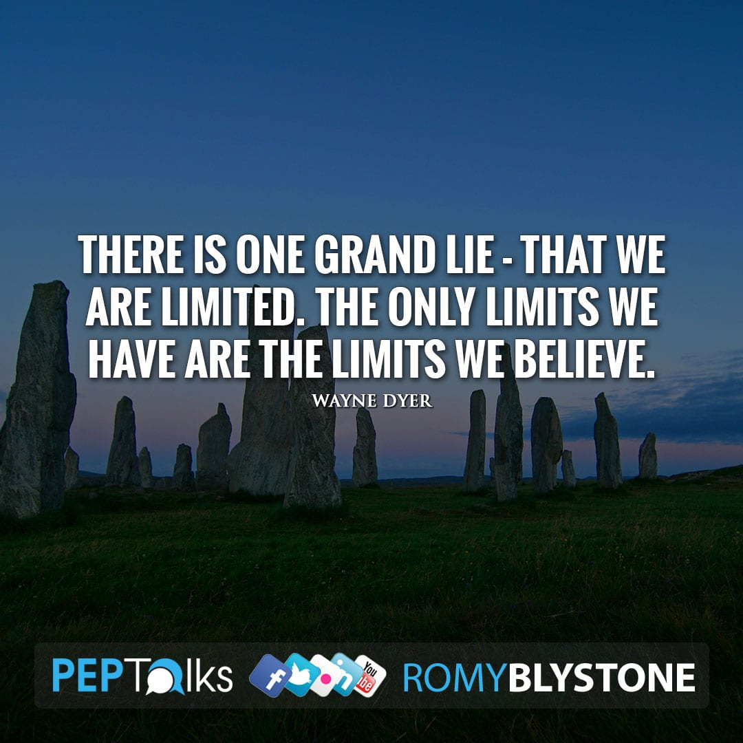 There is one grand lie - that we are limited. The only limits we have are the limits we believe. by Wayne Dyer