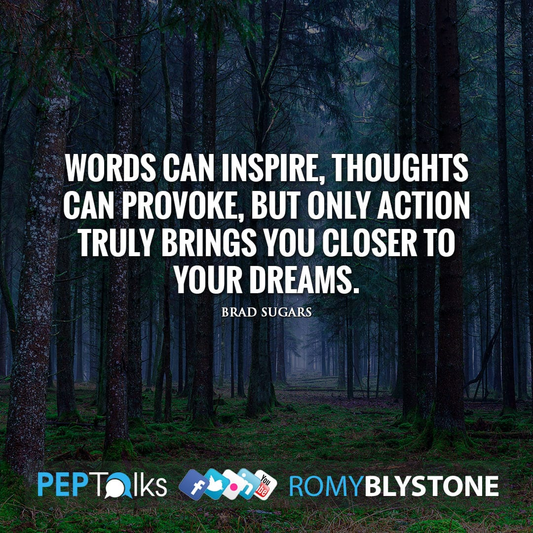 Words can inspire, thoughts can provoke, but only action truly brings you closer to your dreams. by Brad Sugars