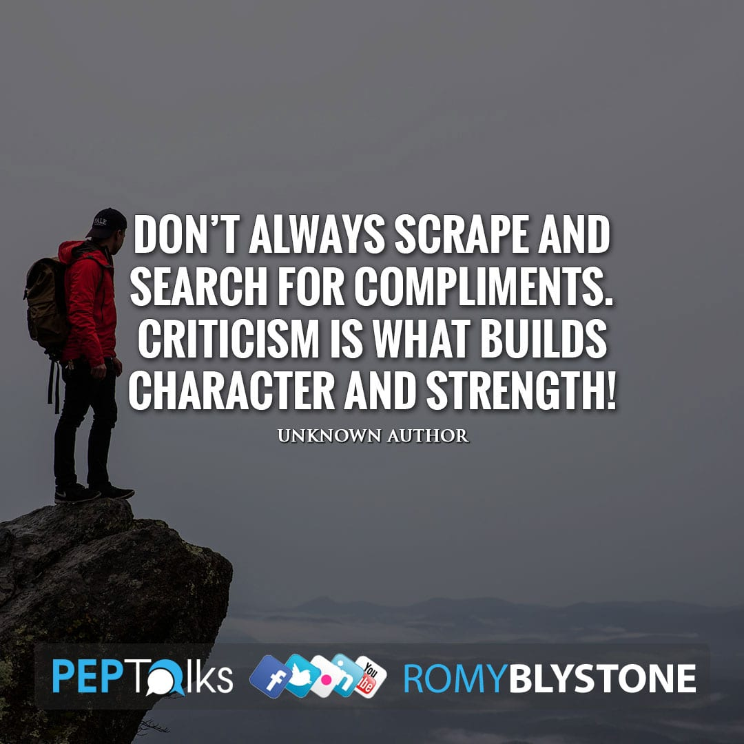 Don't always scrape and search for compliments. Criticism is what builds character and strength! by Unknown Author