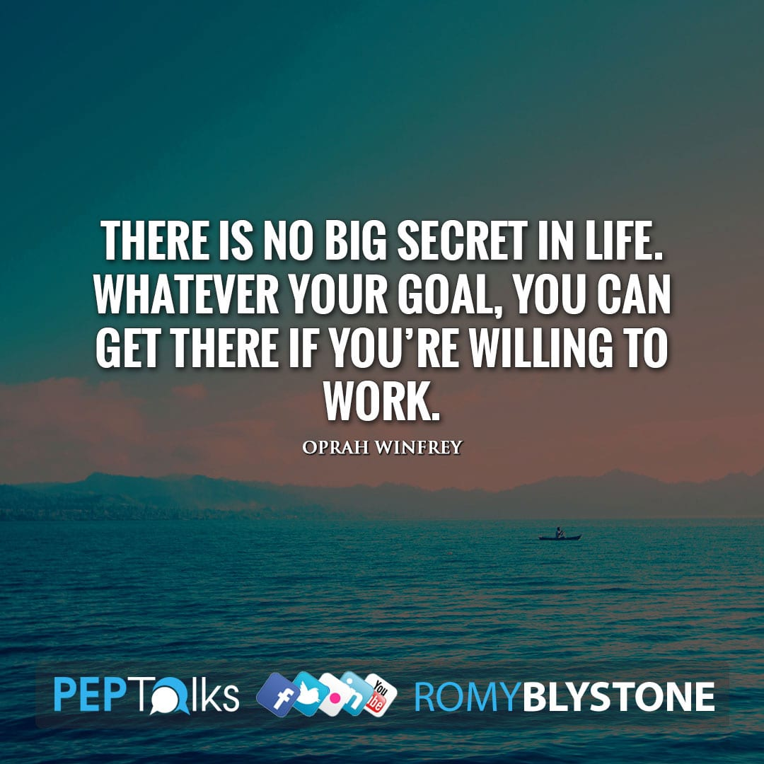 There is no big secret in life. Whatever your goal, you can get there if you're willing to work. by Oprah Winfrey