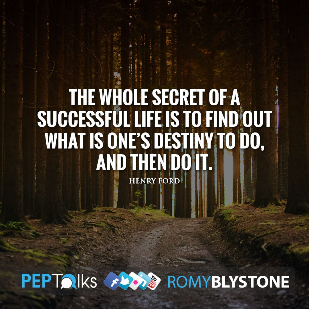 The whole secret of a successful life is to find out what is one's destiny to do, and then do it. by Henry Ford
