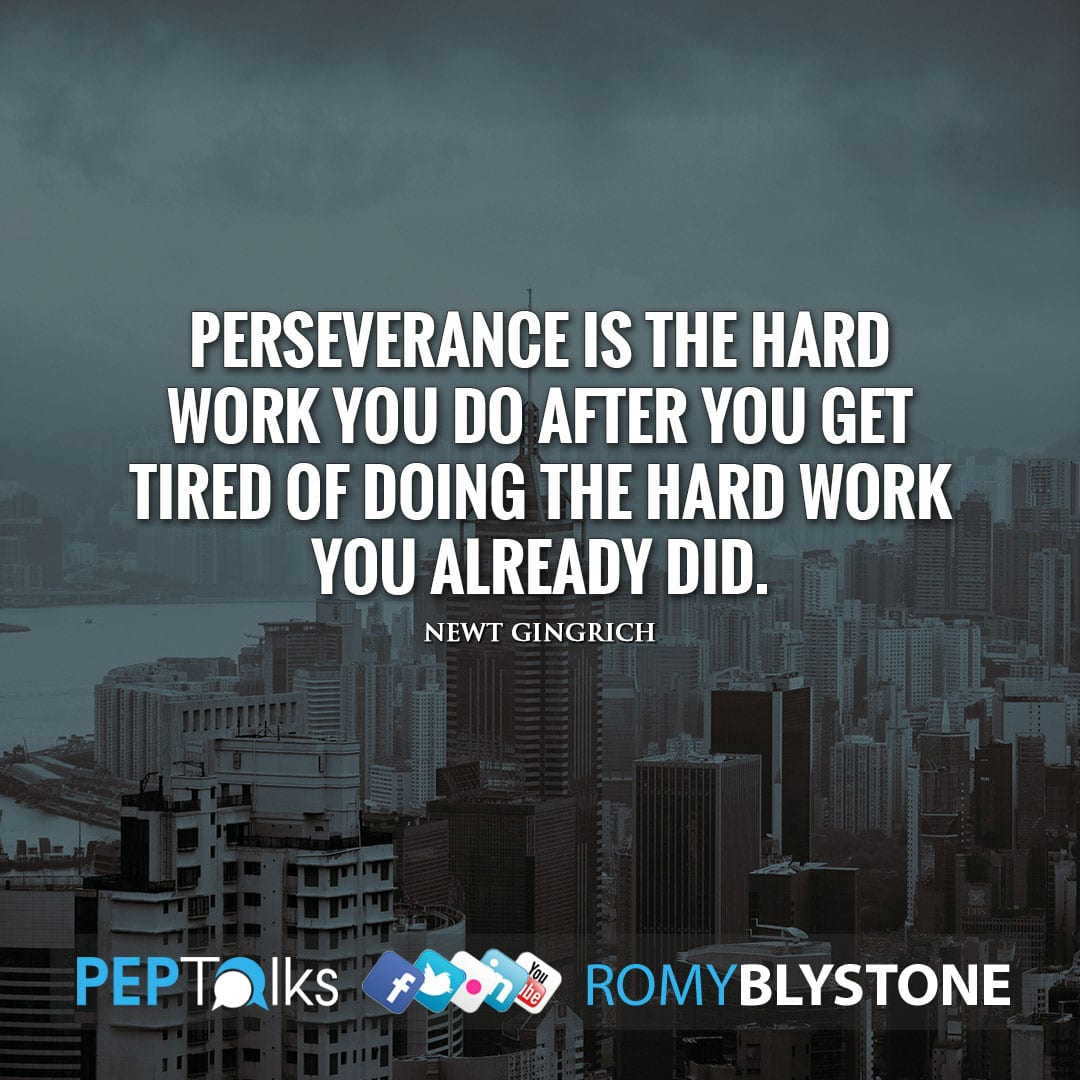 Perseverance is the hard work you do after you get tired of doing the hard work you already did. by Newt Gingrich