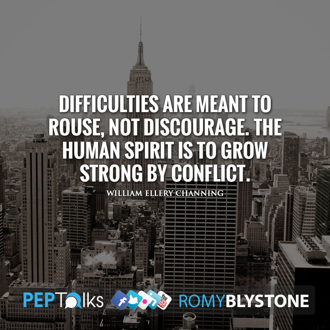 Difficulties are meant to rouse, not discourage. The human spirit is to grow strong by conflict. by William Ellery Channing