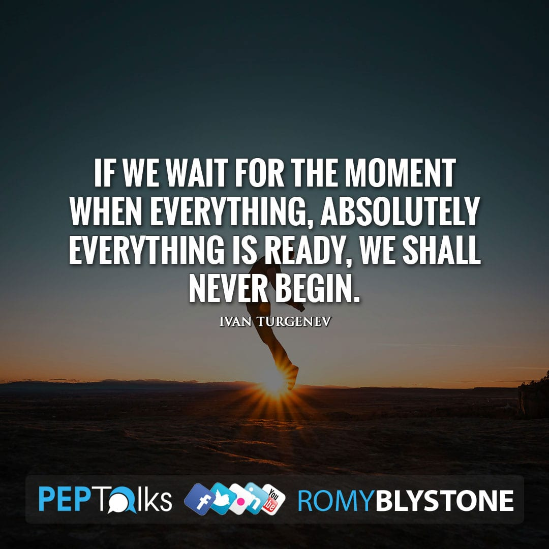 If we wait for the moment when everything, absolutely everything is ready, we shall never begin. by Ivan Turgenev