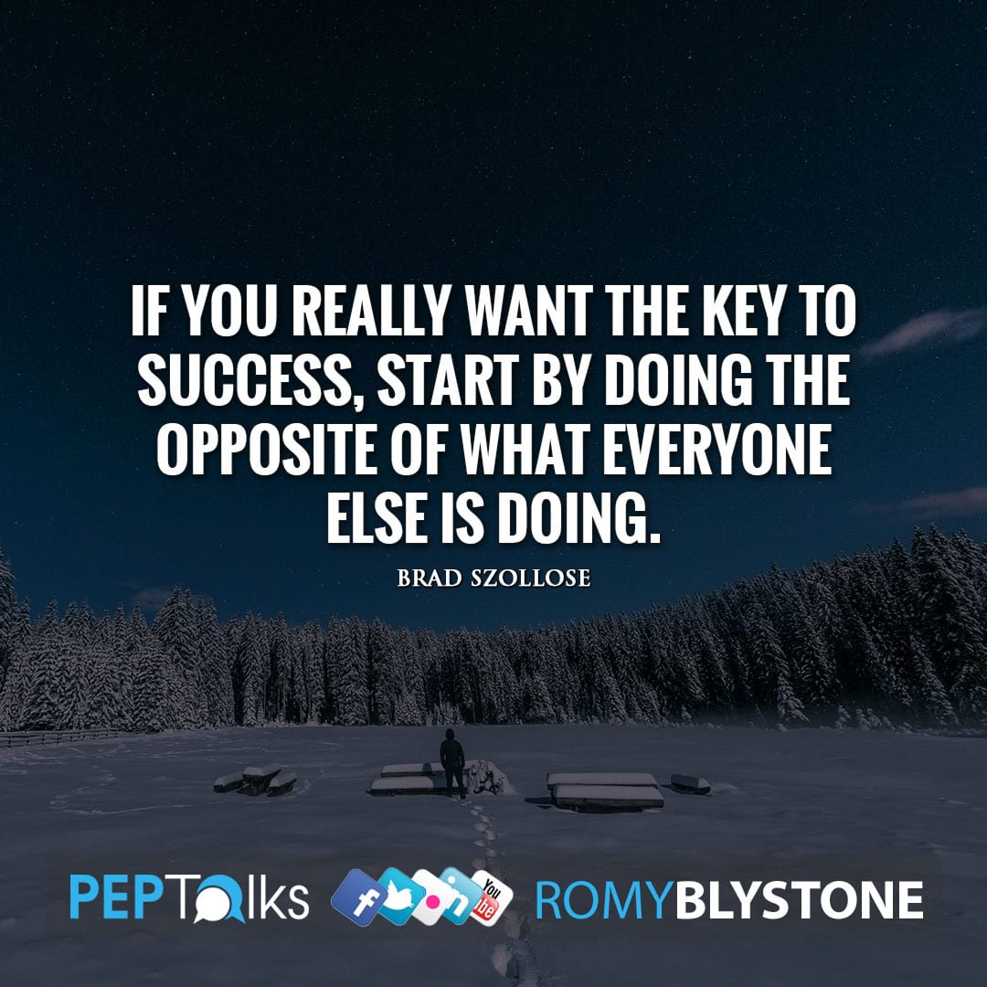 If you really want the key to success, start by doing the opposite of what everyone else is doing. by Brad Szollose