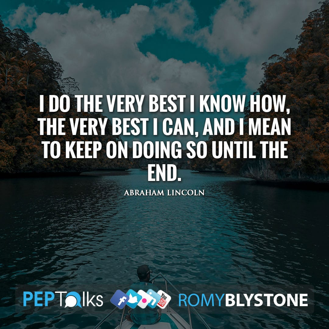 I do the very best I know how, the very best I can, and I mean to keep on doing so until the end. by Abraham Lincoln