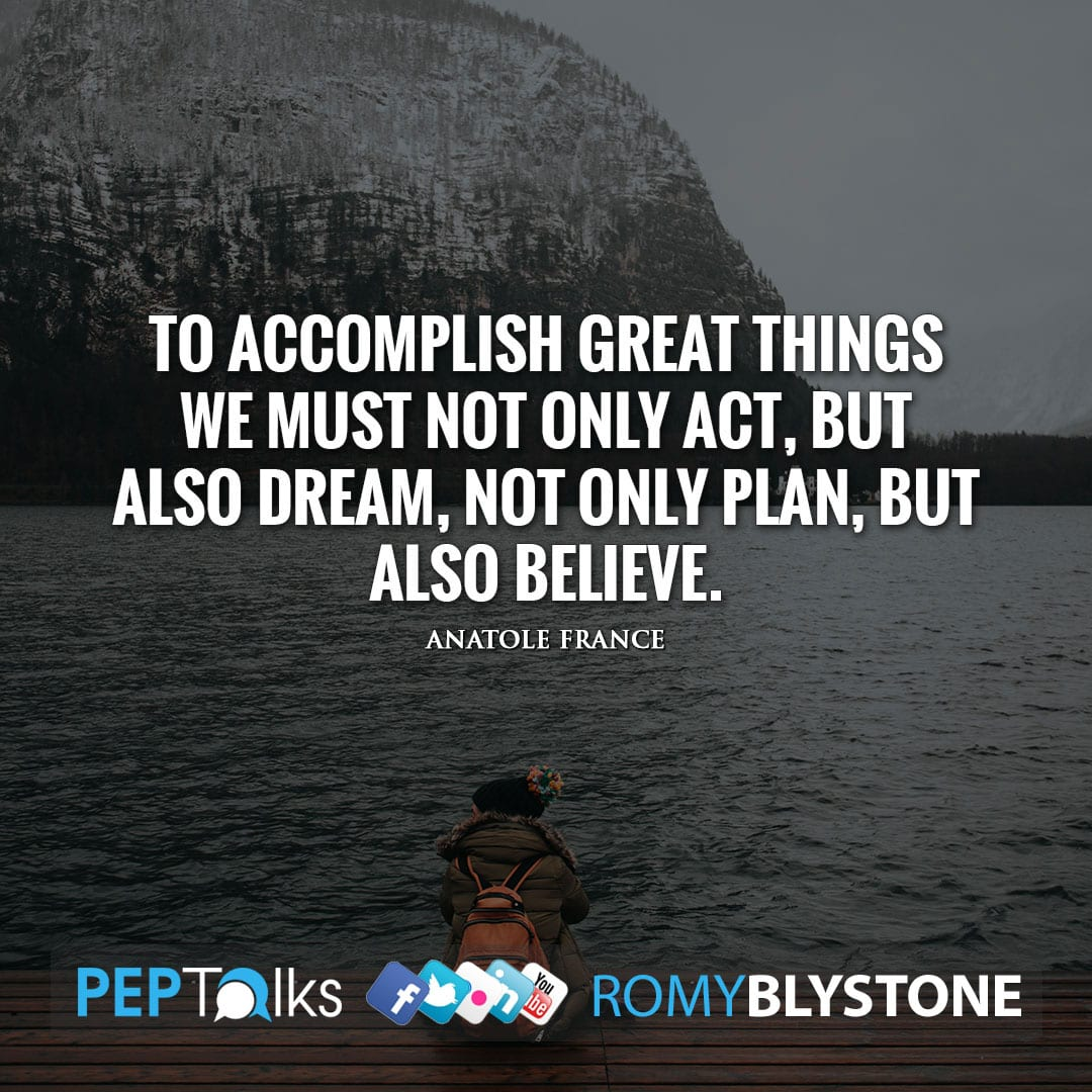 To accomplish great things we must not only act, but also dream, not only plan, but also believe. by Anatole France