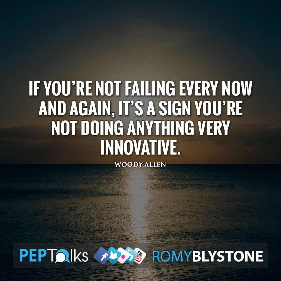 If you're not failing every now and again, it's a sign you're not doing anything very innovative. by Woody Allen
