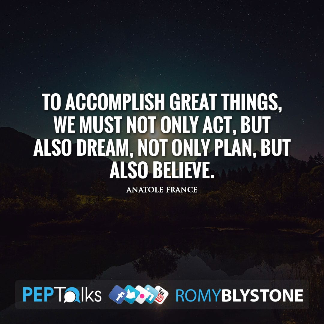 To accomplish great things, we must not only act, but also dream, not only plan, but also believe. by Anatole France