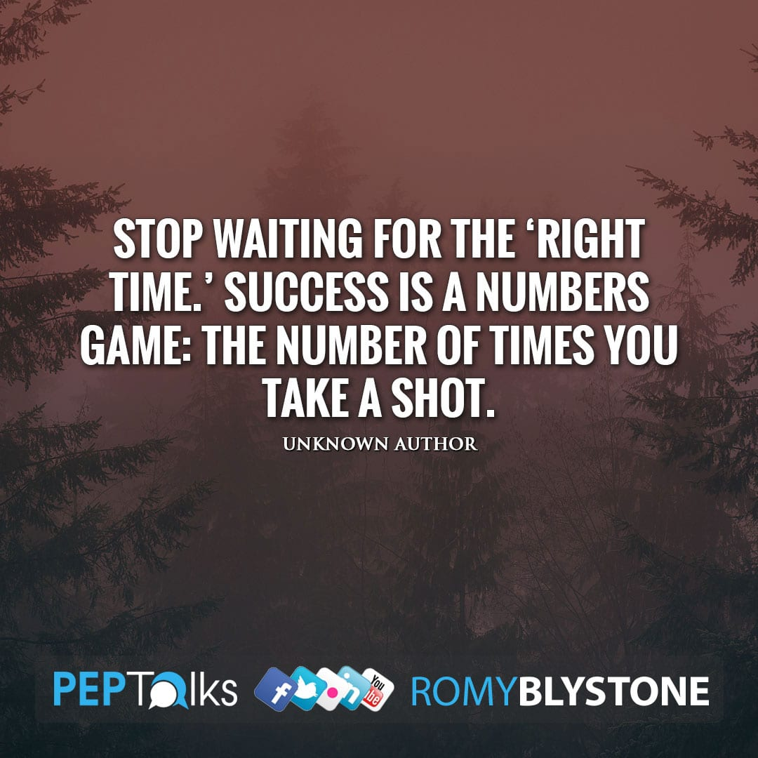 Stop waiting for the 'right time.' Success is a numbers game: the number of times you take a shot. by Unknown Author