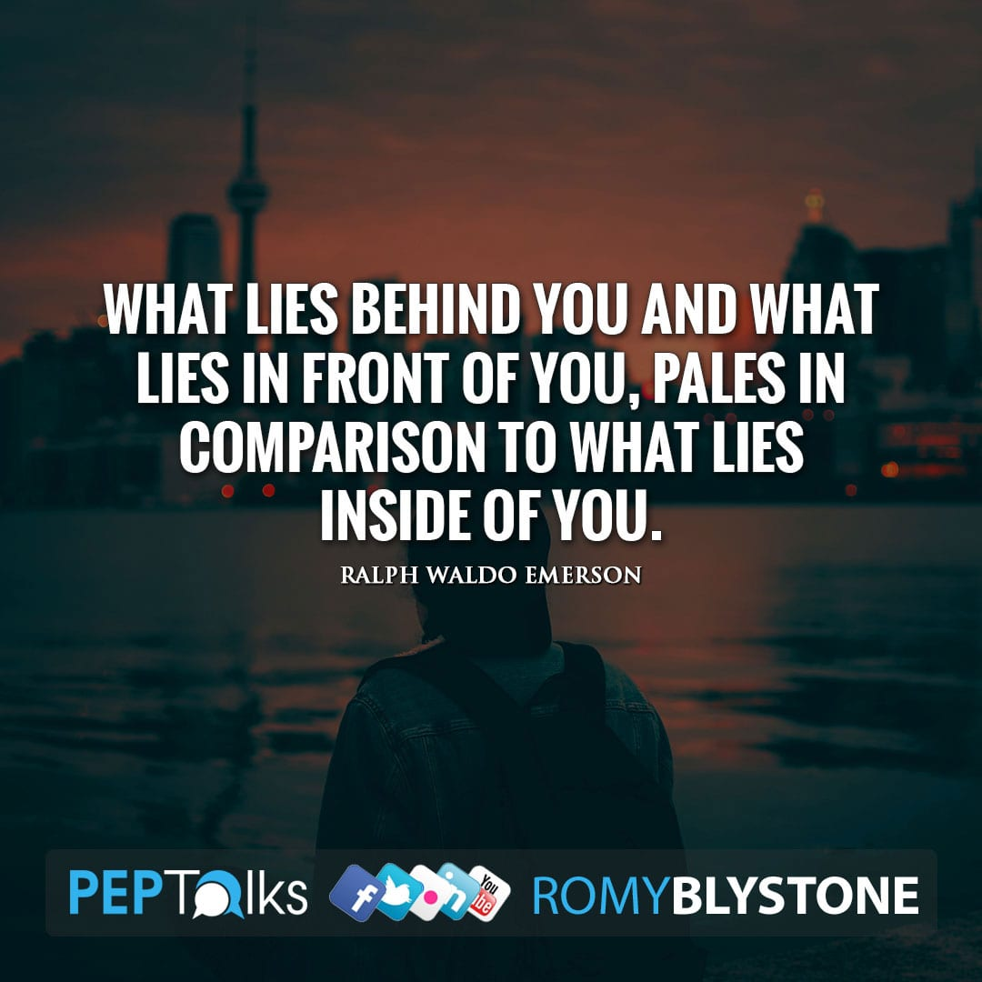 What lies behind you and what lies in front of you, pales in comparison to what lies inside of you. by Ralph Waldo Emerson
