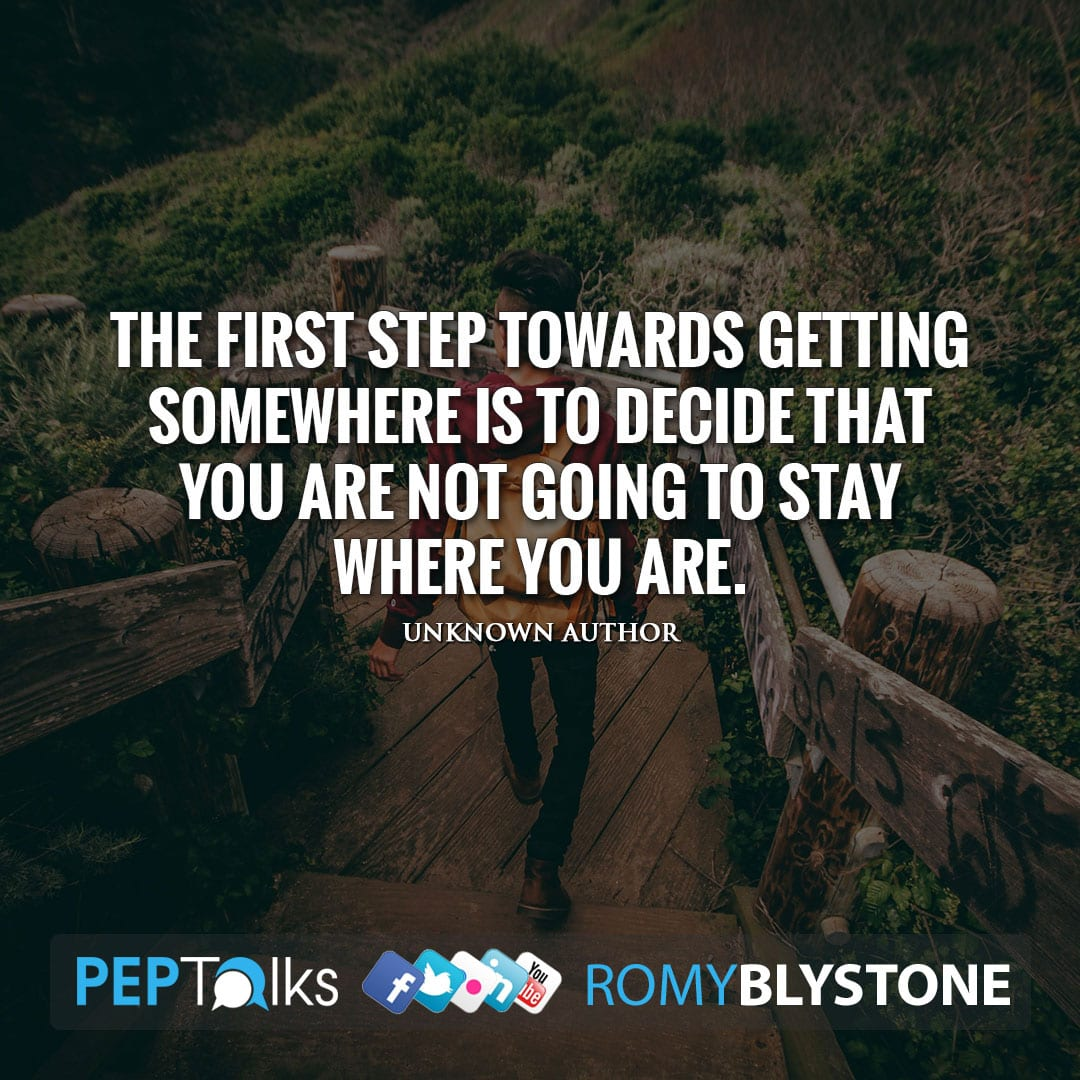 The first step towards getting somewhere is to decide that you are not going to stay where you are. by Unknown Author