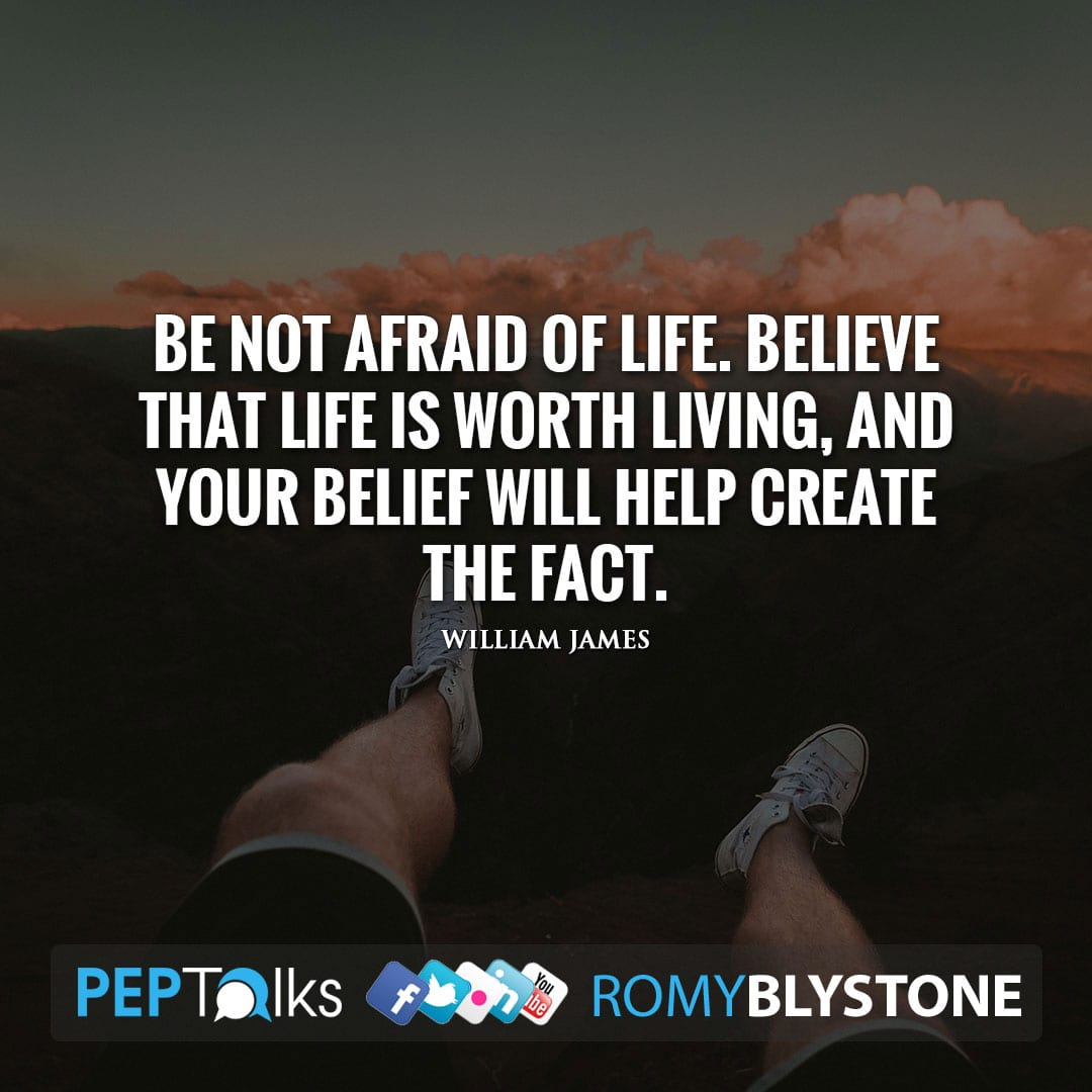 Be not afraid of life. Believe that life is worth living, and your belief will help create the fact. by William James