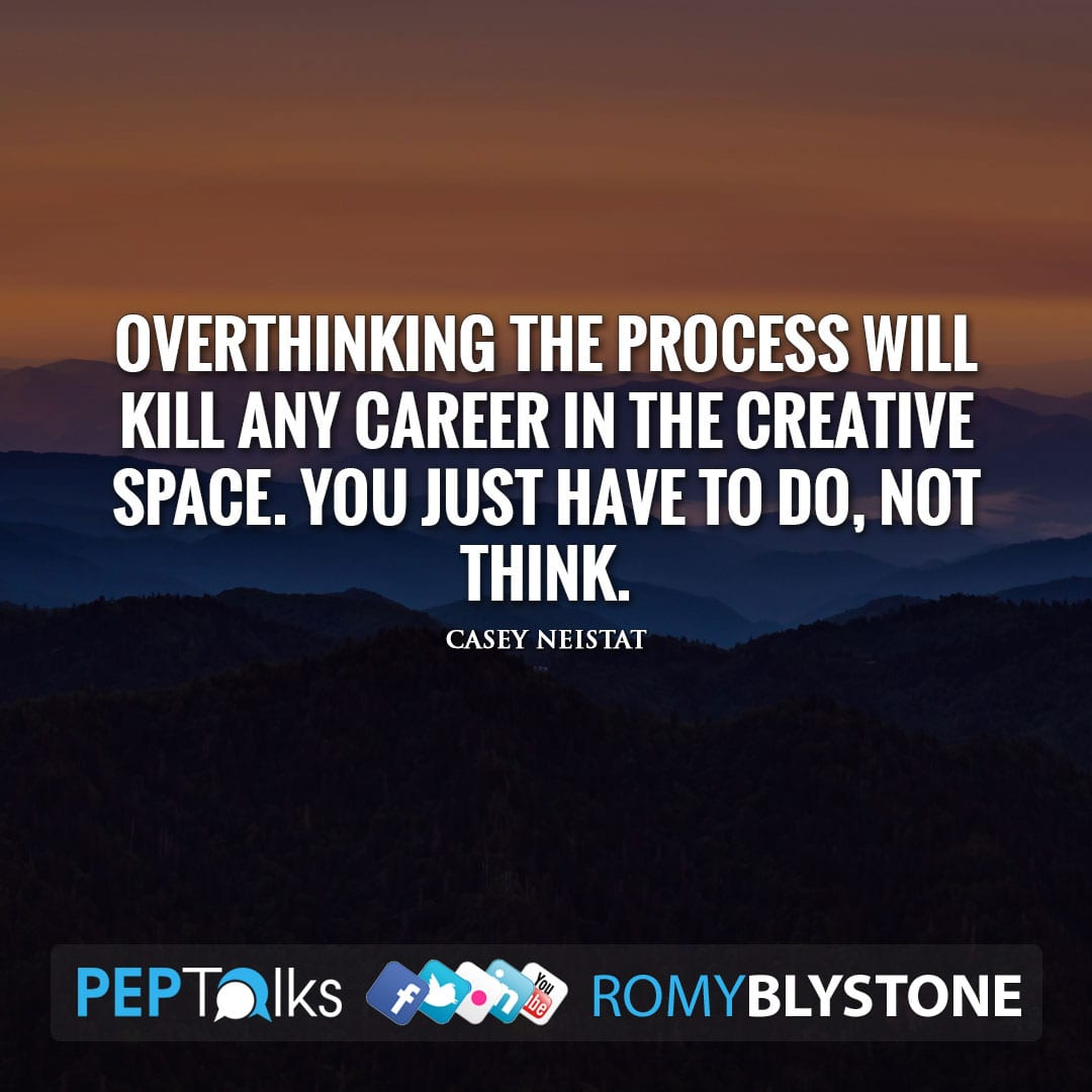 Overthinking the process will kill any career in the creative space. You just have to do, not think. by Casey Neistat