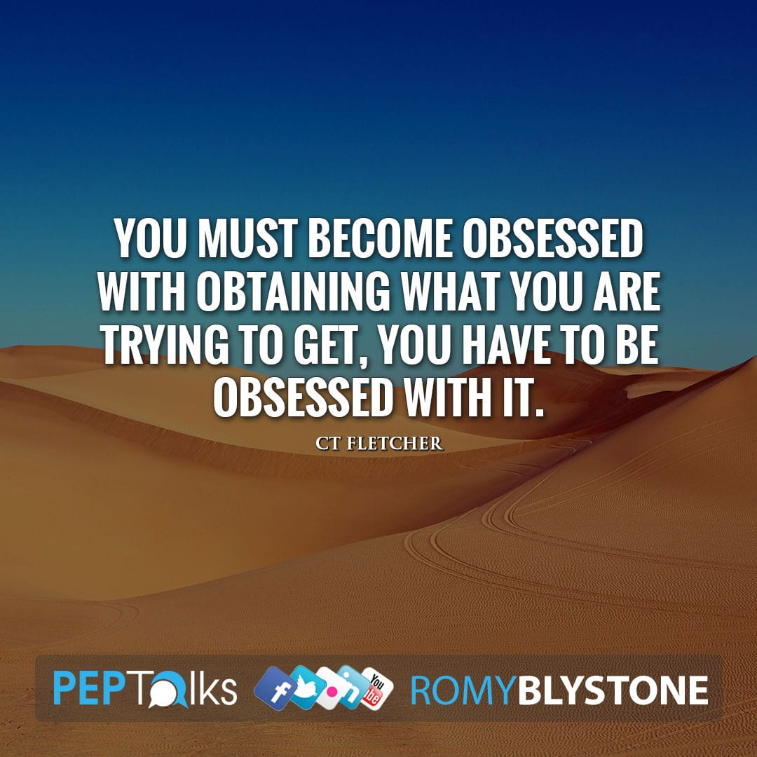 You must become obsessed with obtaining what you are trying to get, you have to be obsessed with it. by CT Fletcher