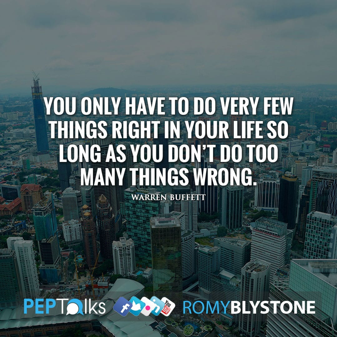You only have to do very few things right in your life so long as you don't do too many things wrong. by Warren Buffett