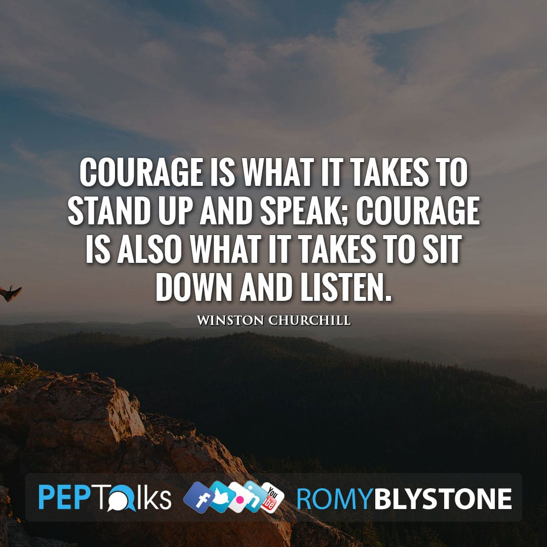 Courage is what it takes to stand up and speak; courage is also what it takes to sit down and listen. by Winston Churchill