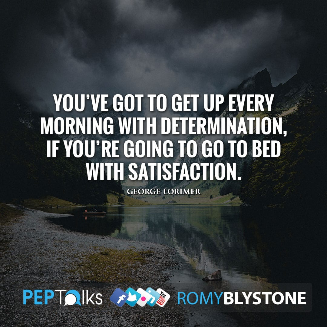 You've got to get up every morning with determination, if you're going to go to bed with satisfaction. by George Lorimer