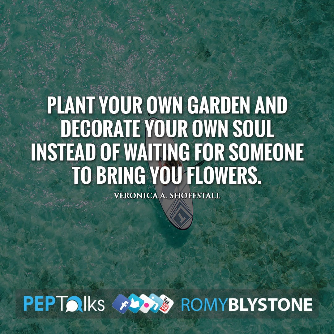 Plant your own garden and decorate your own soul instead of waiting for someone to bring you flowers. by Veronica A. Shoffstall