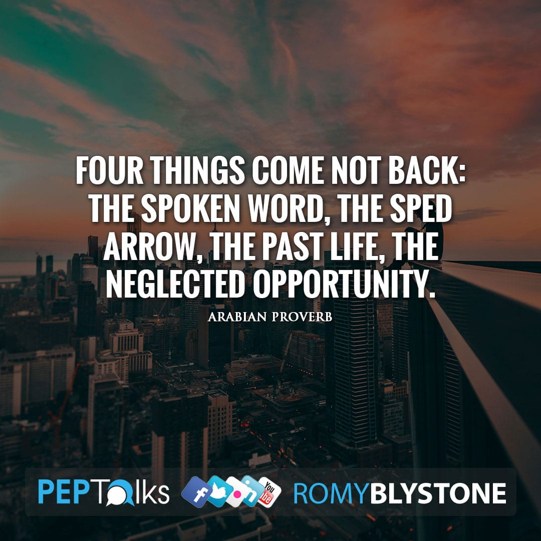 Four things come not back: The spoken word, The sped arrow, The past life, The neglected opportunity. by Arabian Proverb