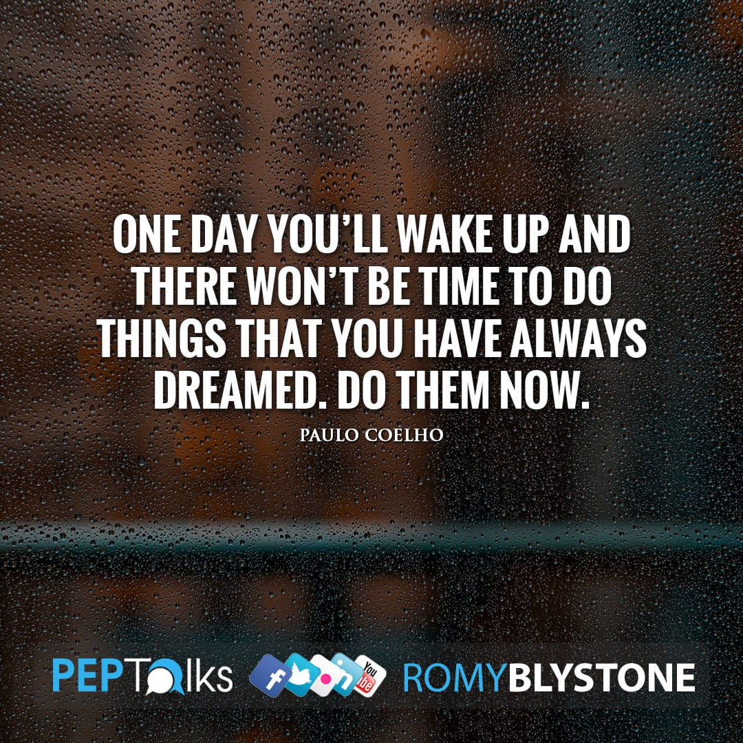 One day you'll wake up and there won't be time to do things that you have always dreamed. Do them now. by Paulo Coelho