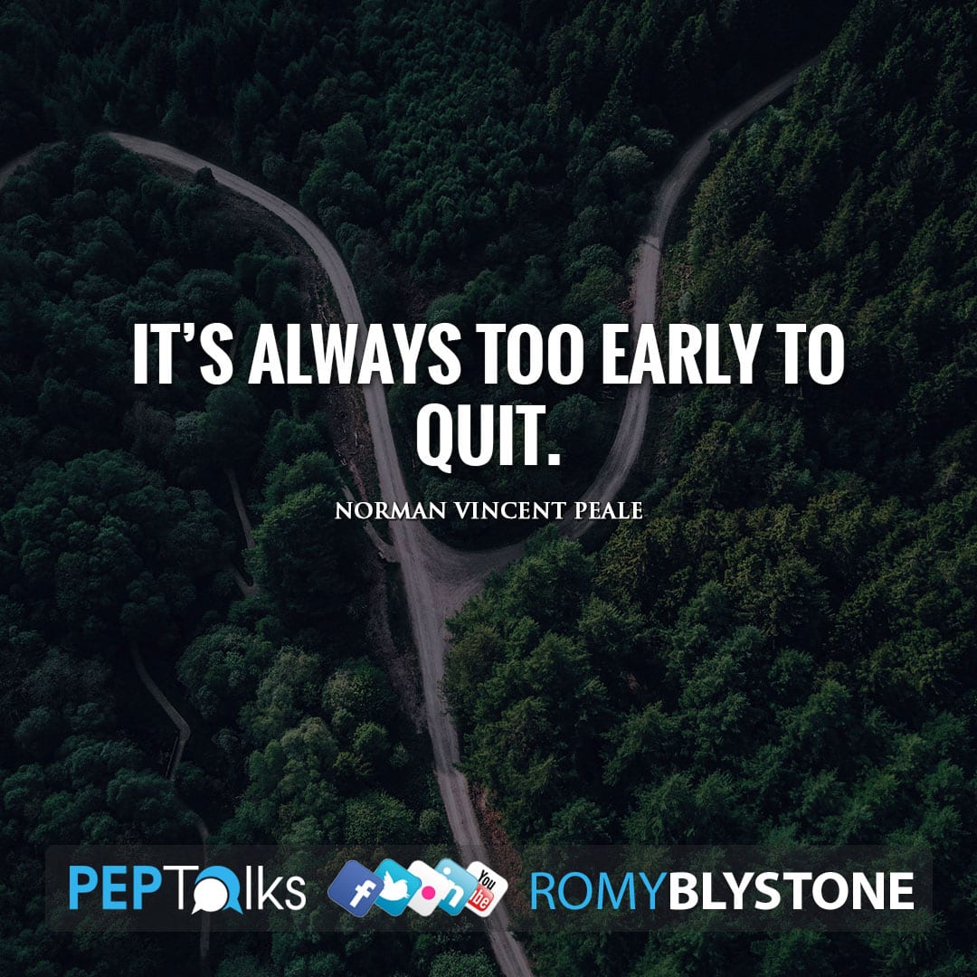 It's always too early to quit. by Norman Vincent Peale