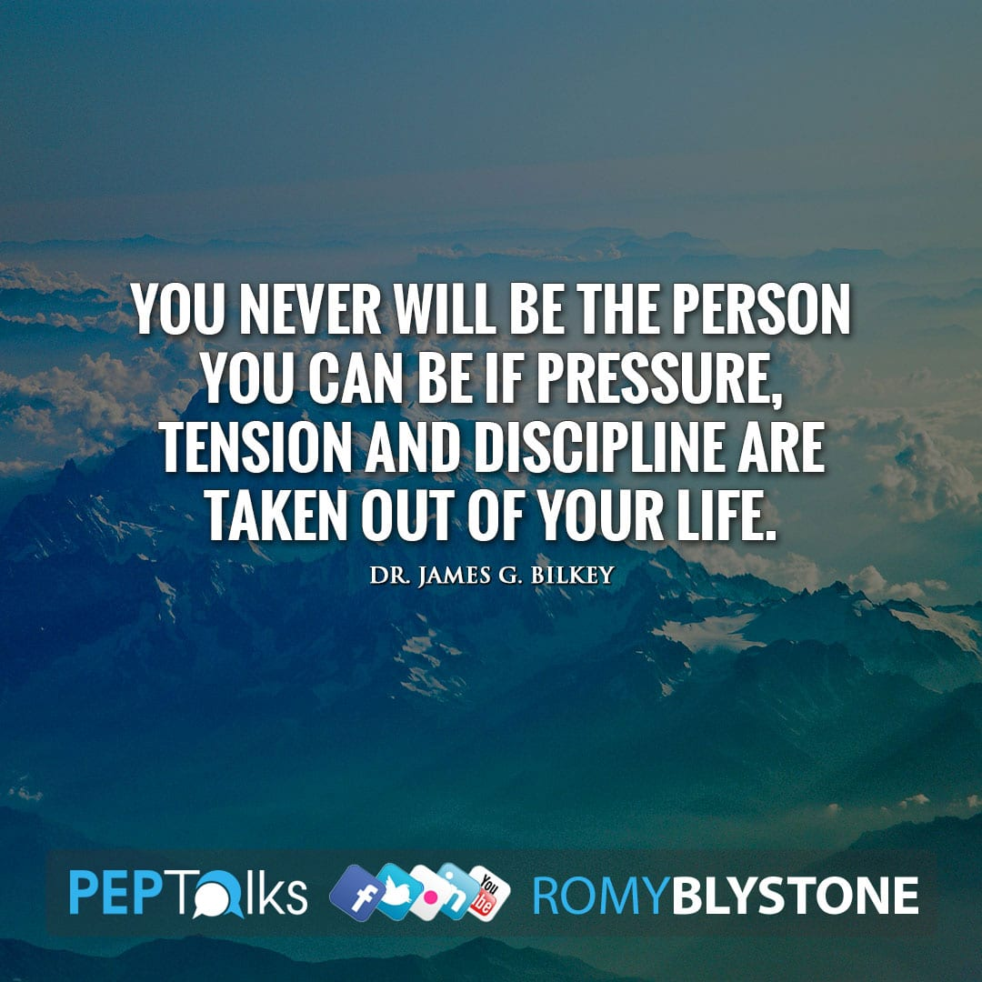 You never will be the person you can be if pressure, tension and discipline are taken out of your life. by Dr. James G. Bilkey