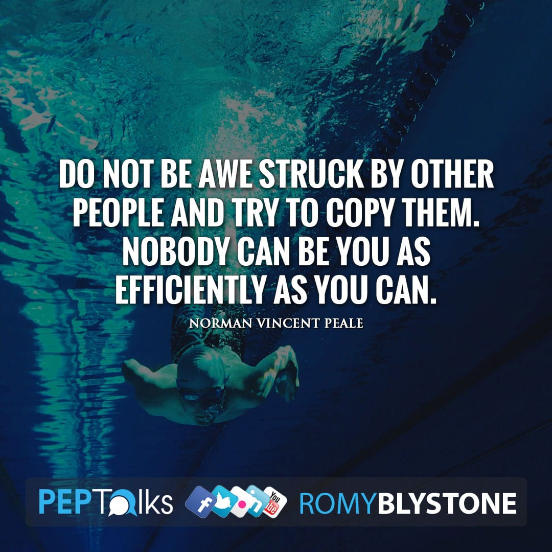 Do not be awe struck by other people and try to copy them. Nobody can be you as efficiently as you can. by Norman Vincent Peale