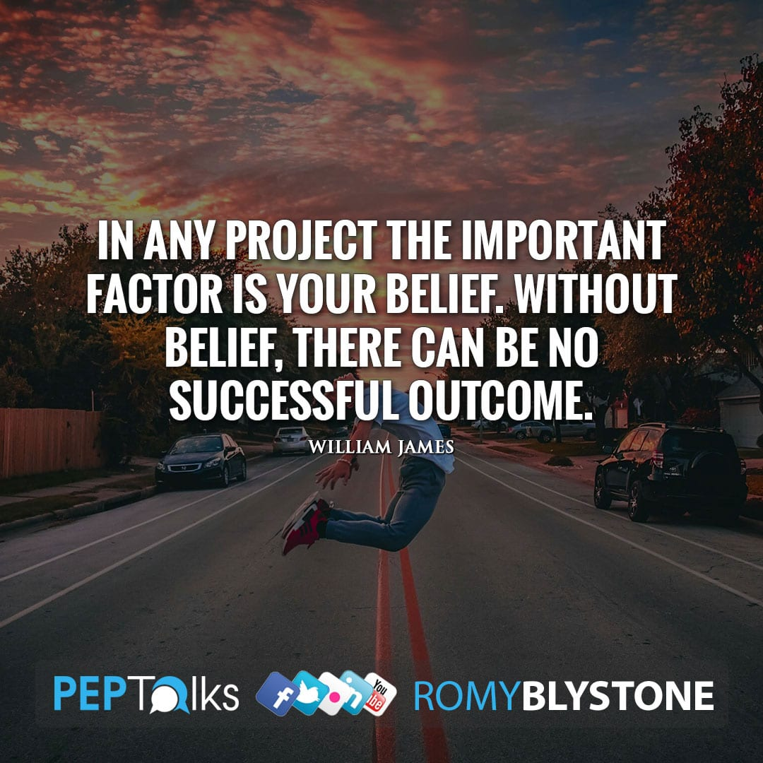 In any project the important factor is your belief. Without belief, there can be no successful outcome. by William James