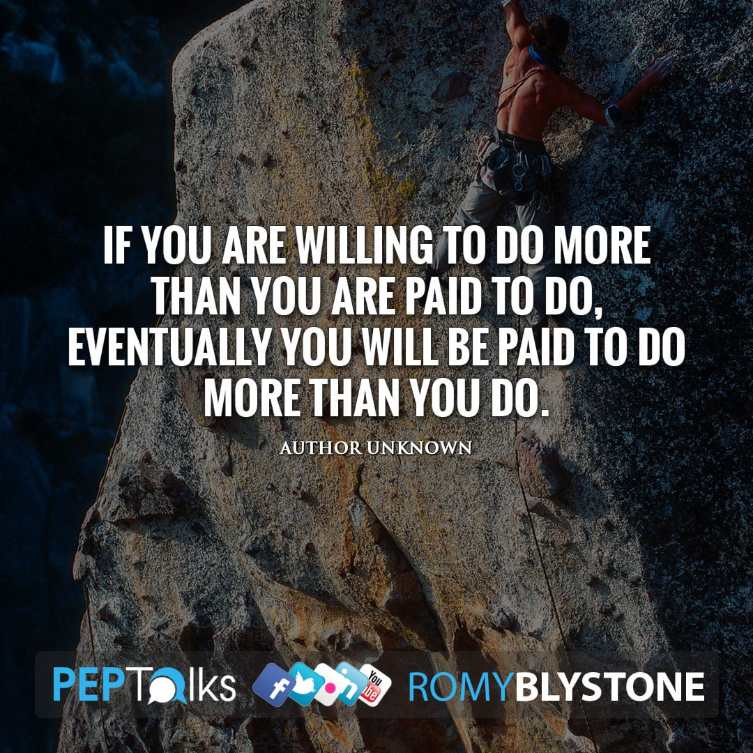 If you are willing to do more than you are paid to do, eventually you will be paid to do more than you do. by Author Unknown