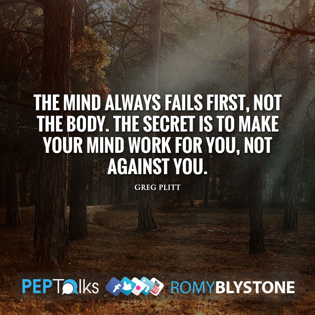 The mind always fails first, not the body. The secret is to make your mind work for you, not against you. by Greg Plitt