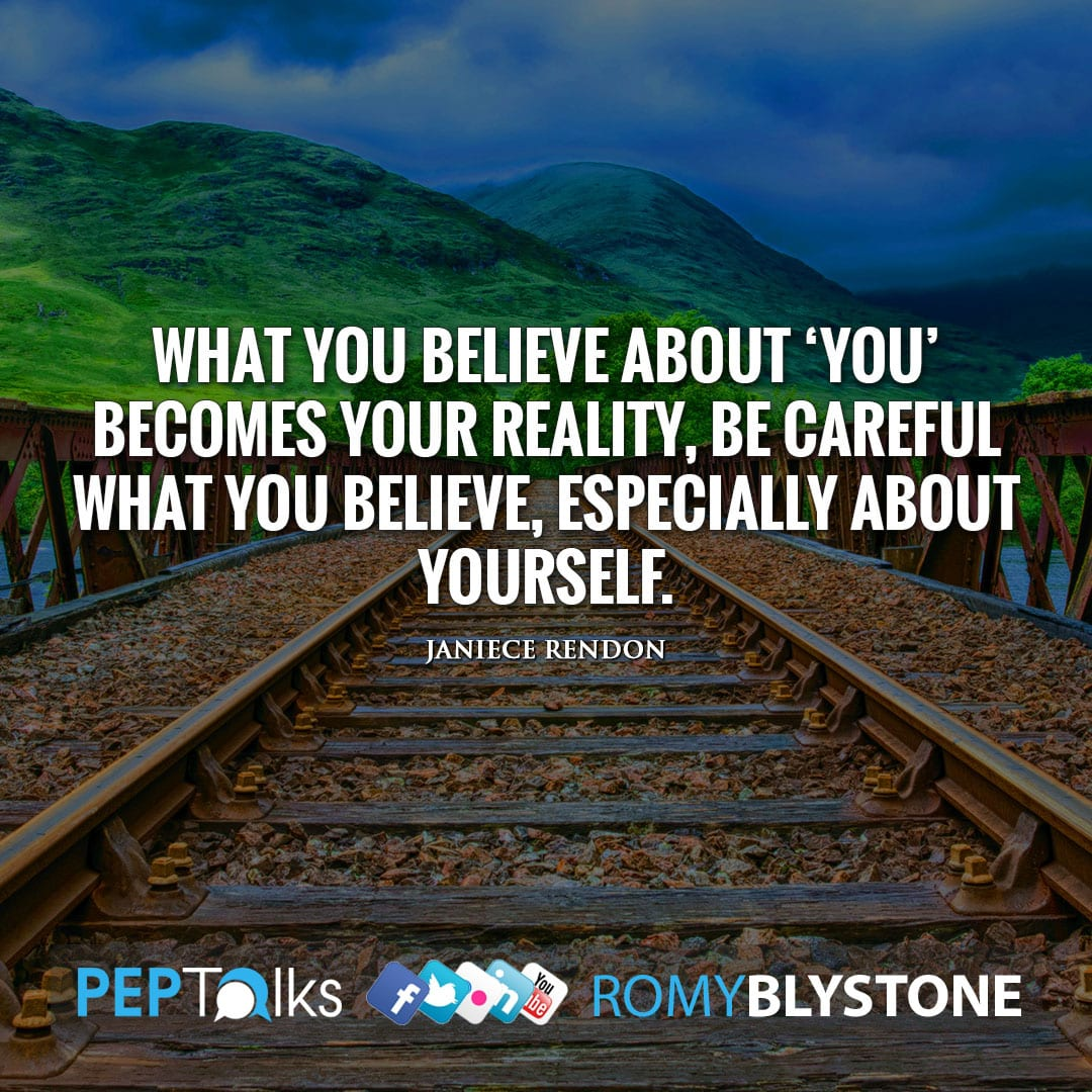 What you believe about 'You' becomes your reality, be careful what you believe, especially about yourself. by Janiece Rendon