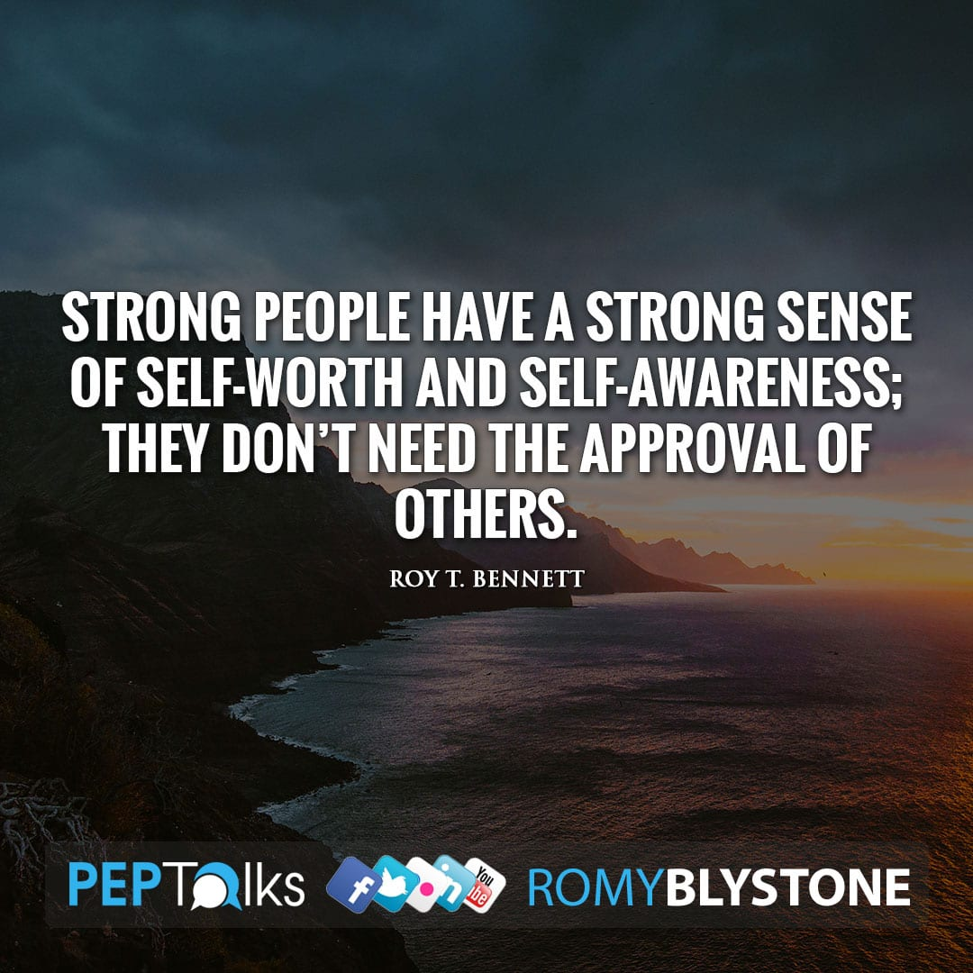 Strong people have a strong sense of self-worth and self-awareness; they don't need the approval of others. by Roy T. Bennett