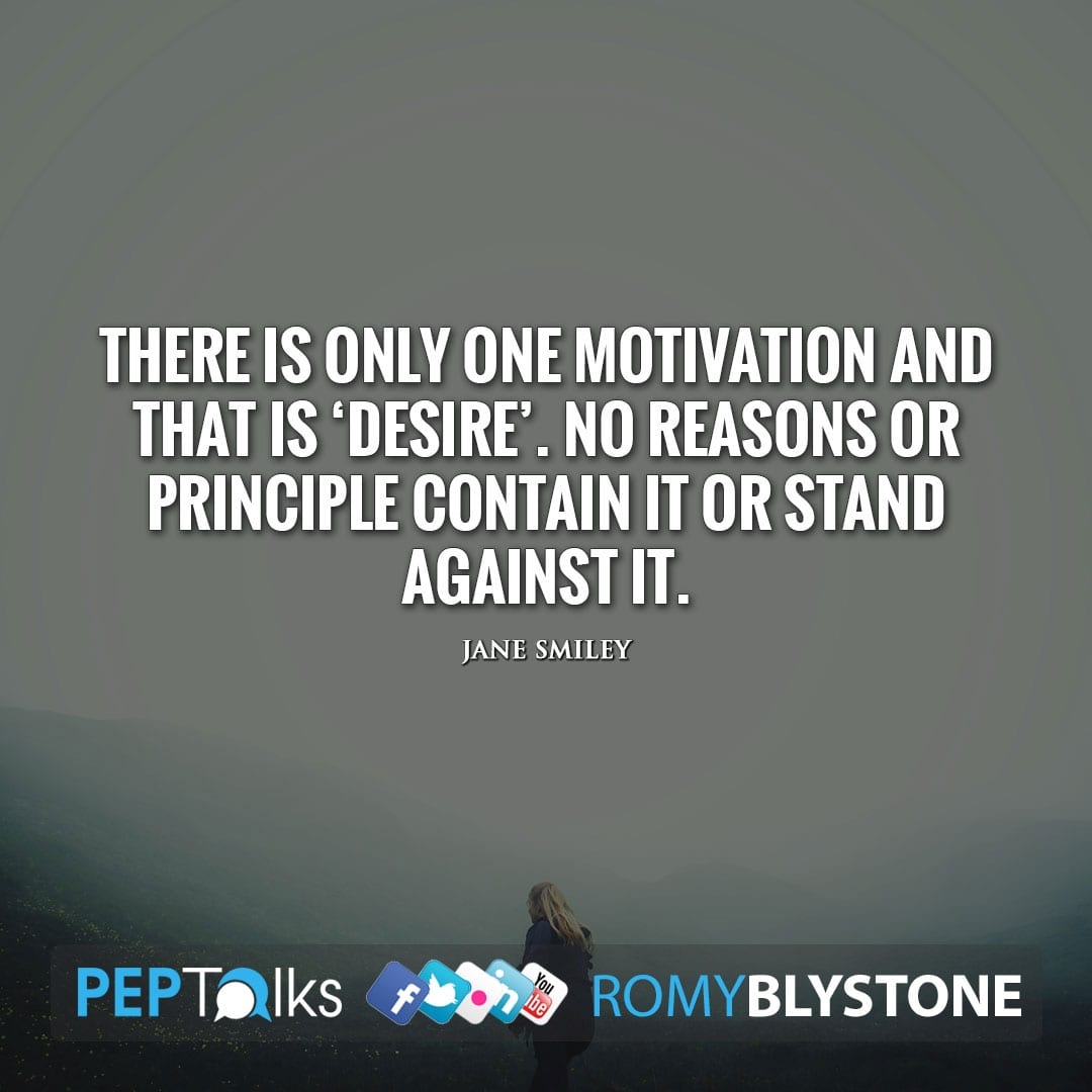 There is only one motivation and that is 'Desire'. No reasons or principle contain it or stand against it. by Jane Smiley