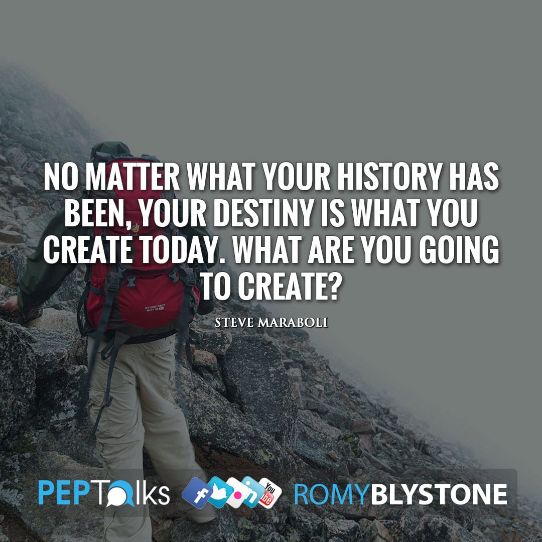 No matter what your history has been, your destiny is what you create today. What are you going to create? by Steve Maraboli