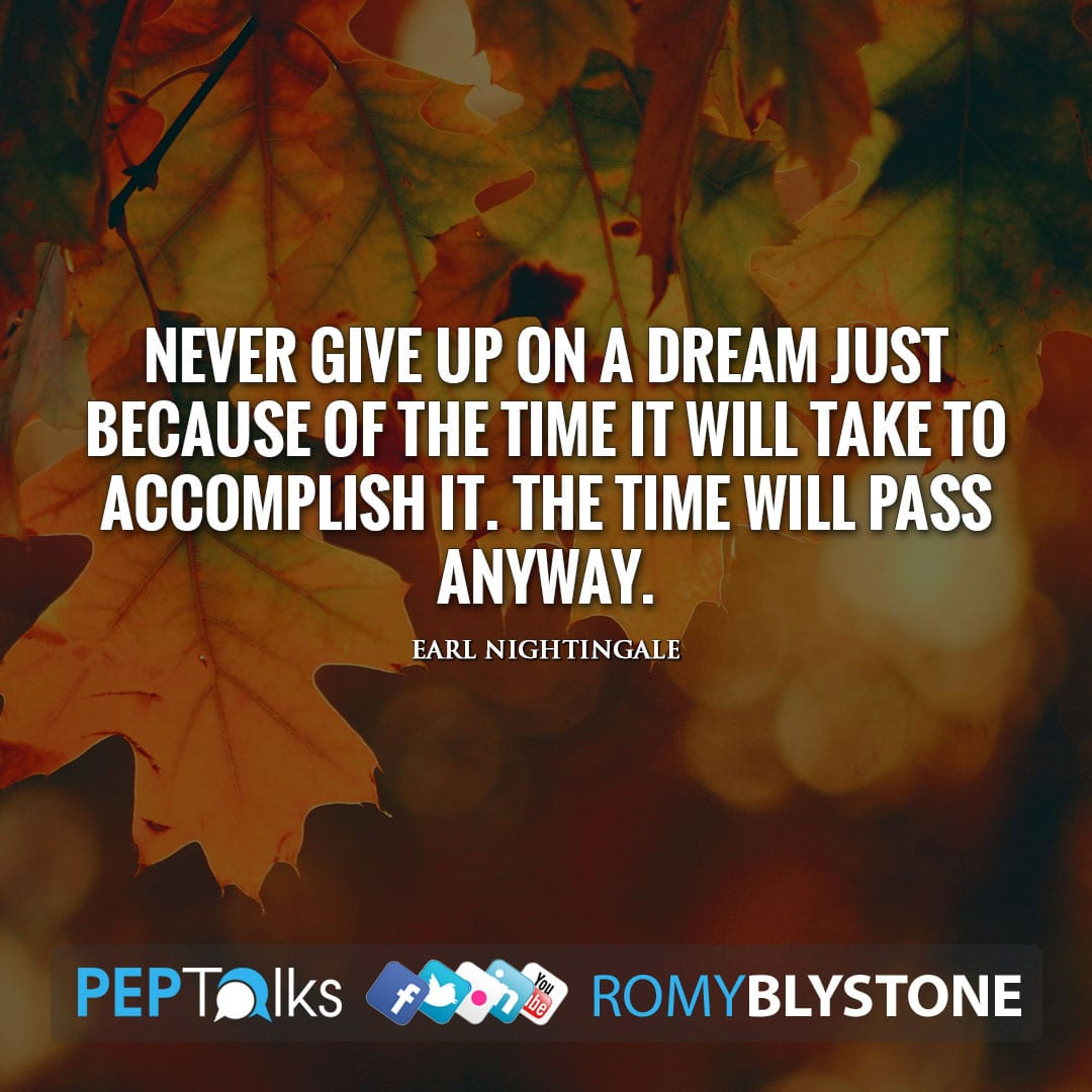 Never give up on a dream just because of the time it will take to accomplish it. The time will pass anyway. by Earl Nightingale