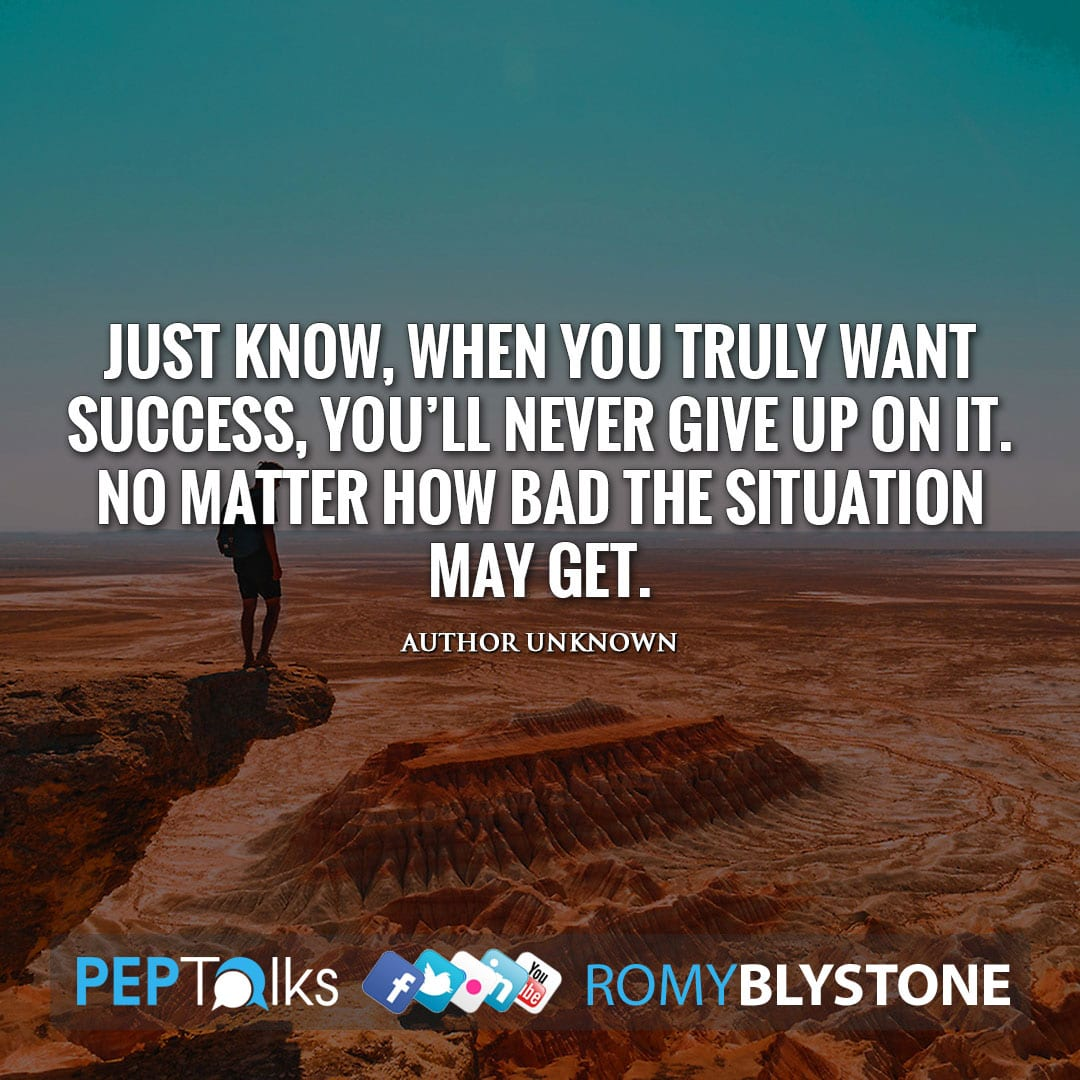Just know, when you truly want success, you'll never give up on it. No matter how bad the situation may get. by Author Unknown